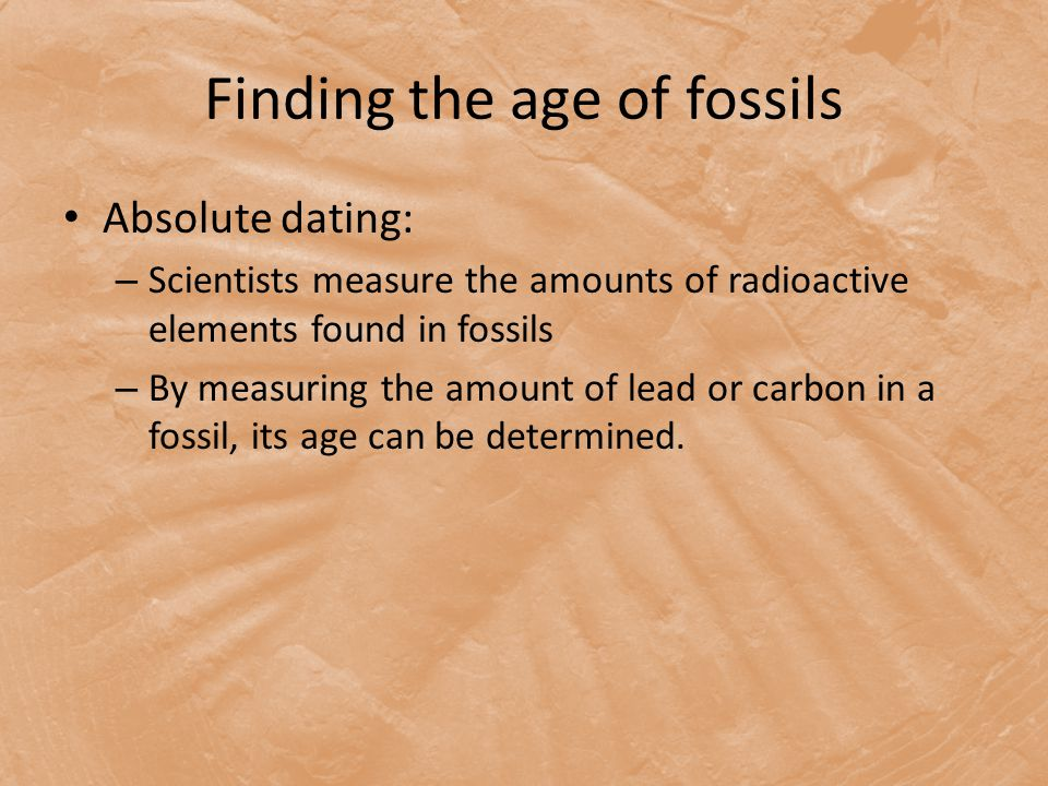 Finding the age of fossils Absolute dating: – Scientists measure the amounts of radioactive elements found in fossils – By measuring the amount of lead or carbon in a fossil, its age can be determined.
