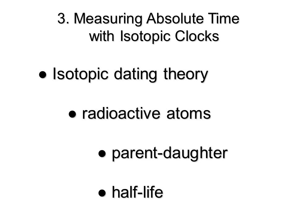 3. Measuring Absolute Time with Isotopic Clocks Isotopic dating theory Isotopic dating theory radioactive atoms radioactive atoms parent-daughter pare