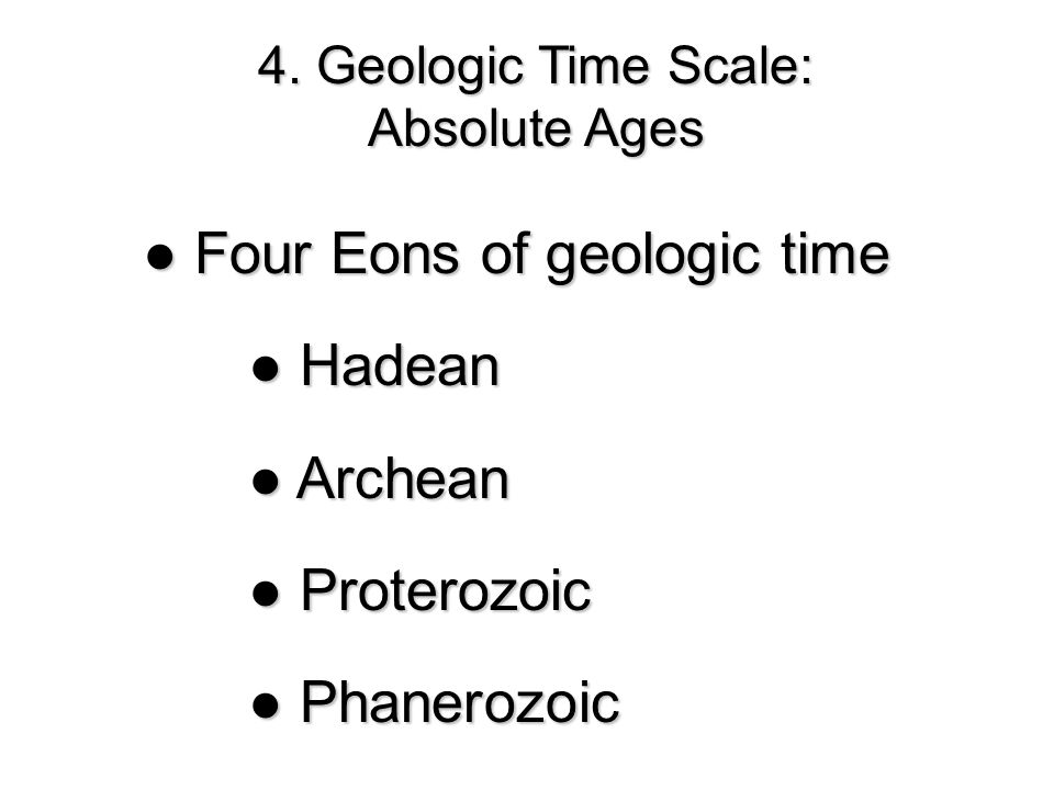 4. Geologic Time Scale: Absolute Ages Four Eons of geologic time Four Eons of geologic time Hadean Hadean Archean Archean Proterozoic Phanerozoic Phan