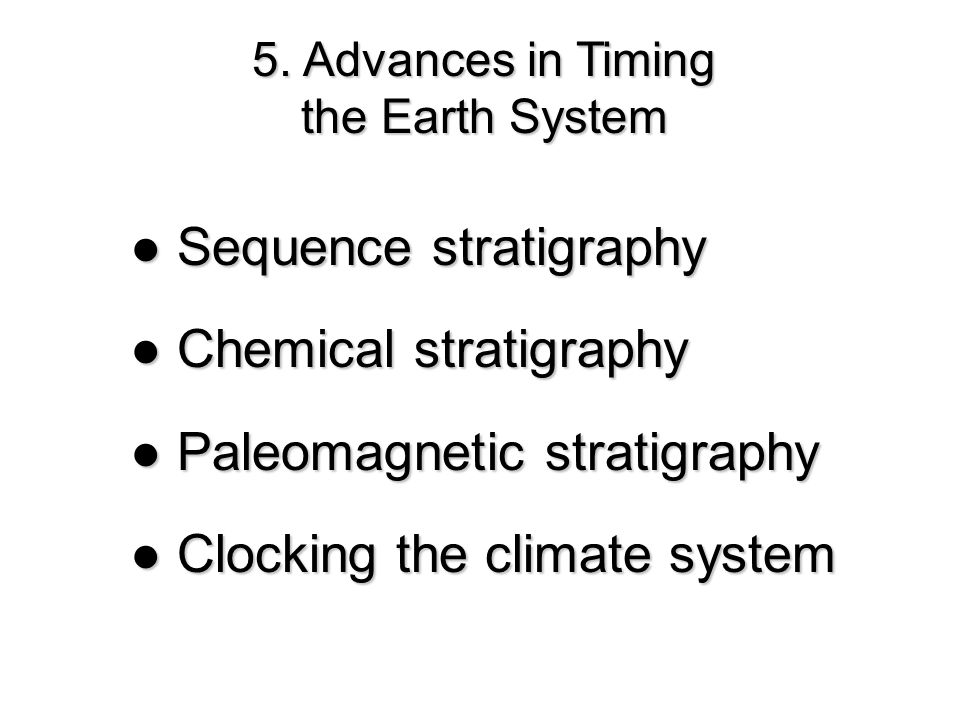 5. Advances in Timing the Earth System Sequence stratigraphy Sequence stratigraphy Chemical stratigraphy Chemical stratigraphy Paleomagnetic stratigra