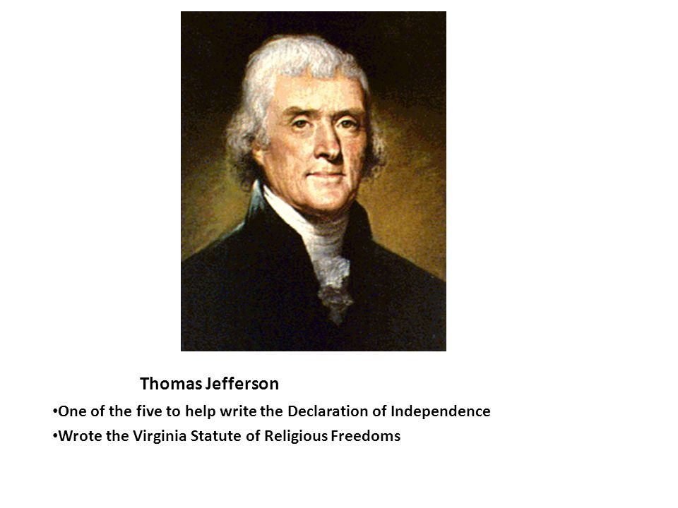 Thomas Jefferson One of the five to help write the Declaration of Independence Wrote the Virginia Statute of Religious Freedoms