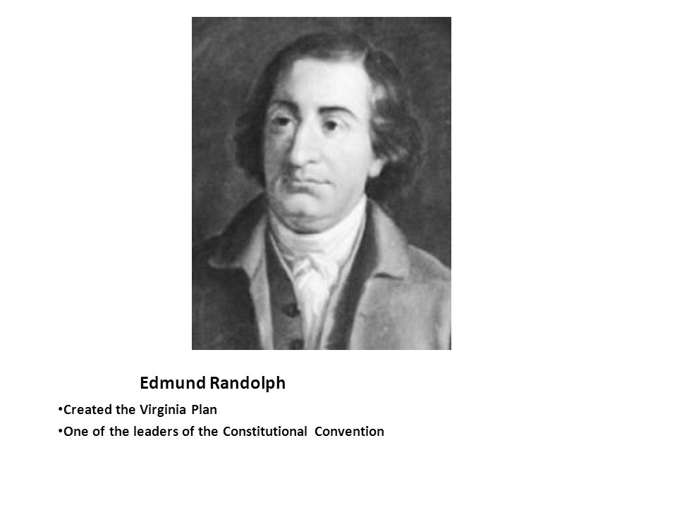 Edmund Randolph Created the Virginia Plan One of the leaders of the Constitutional Convention