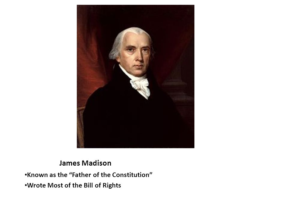 James Madison Known as the Father of the Constitution Wrote Most of the Bill of Rights