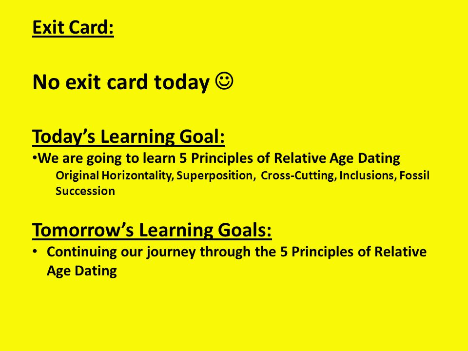 Exit Card: No exit card today Todays Learning Goal: We are going to learn 5 Principles of Relative Age Dating Original Horizontality, Superposition, Cross-Cutting, Inclusions, Fossil Succession Tomorrows Learning Goals: Continuing our journey through the 5 Principles of Relative Age Dating