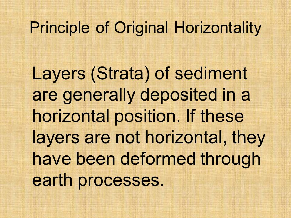 Principle of Original Horizontality Layers (Strata) of sediment are generally deposited in a horizontal position.