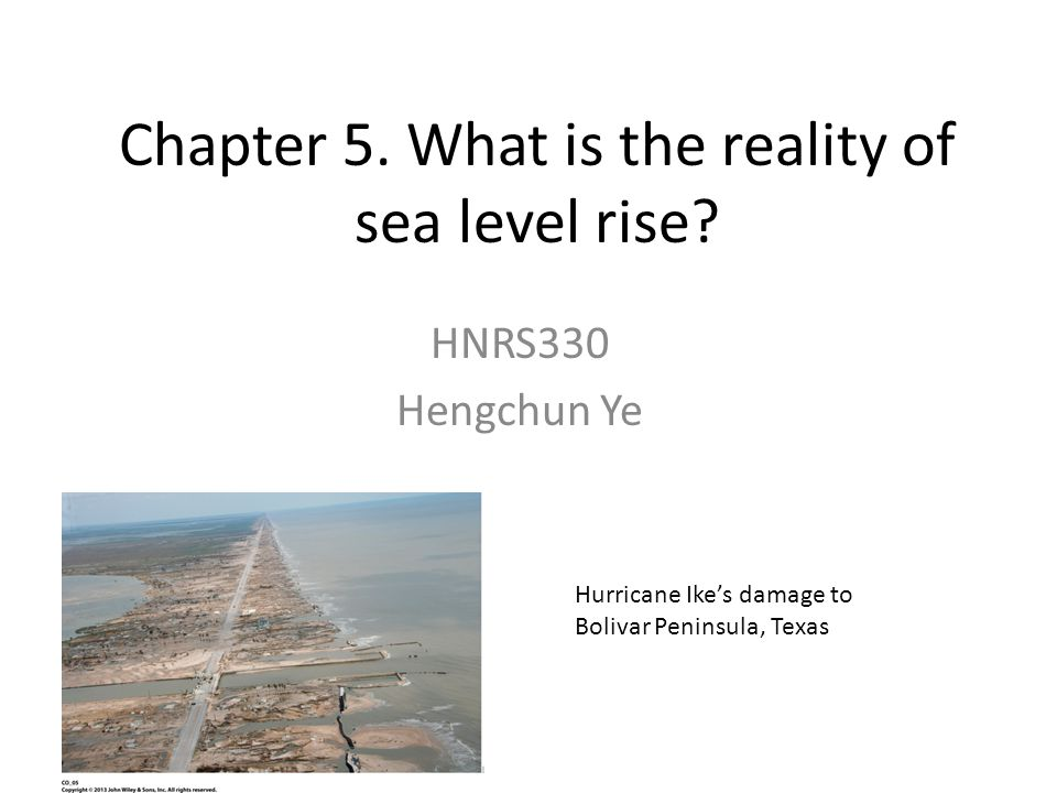 Chapter 5. What is the reality of sea level rise? HNRS330 Hengchun Ye Hurricane Ikes damage to Bolivar Peninsula, Texas