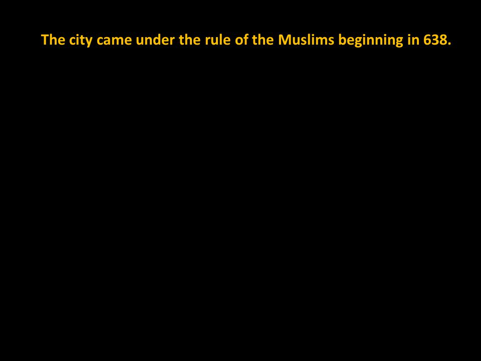 The city came under the rule of the Muslims beginning in 638.