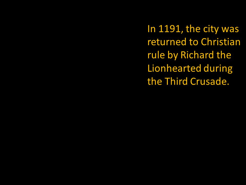 In 1191, the city was returned to Christian rule by Richard the Lionhearted during the Third Crusade.