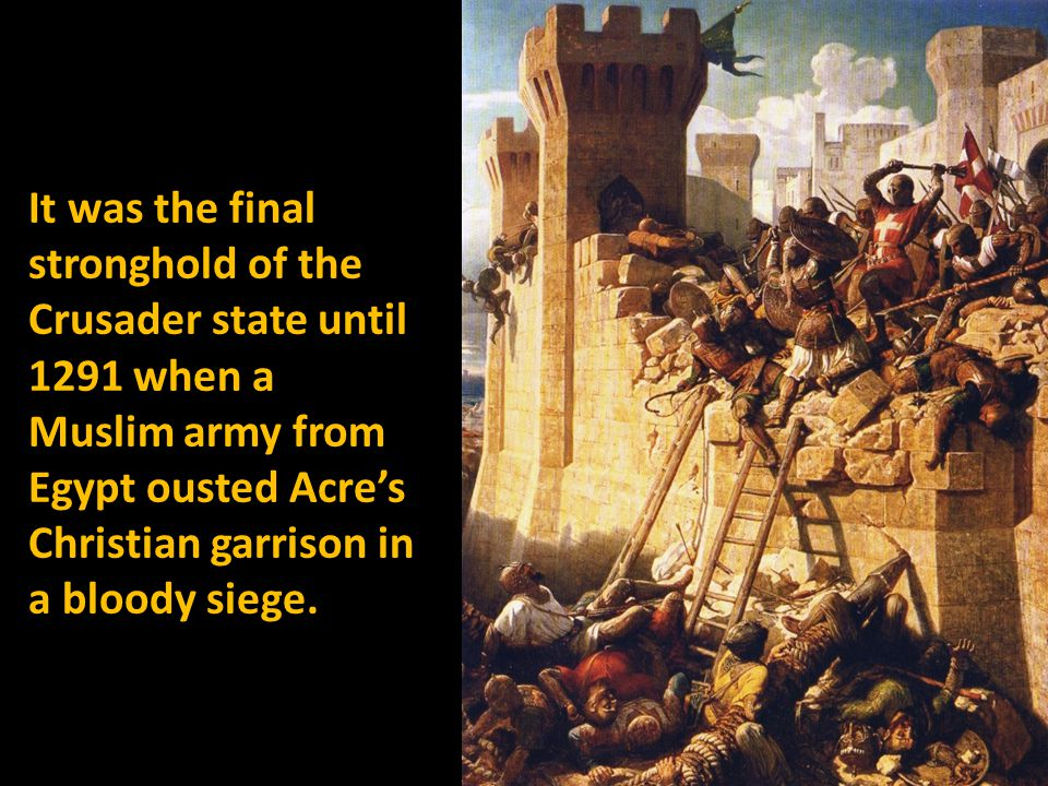 It was the final stronghold of the Crusader state until 1291 when a Muslim army from Egypt ousted Acres Christian garrison in a bloody siege.