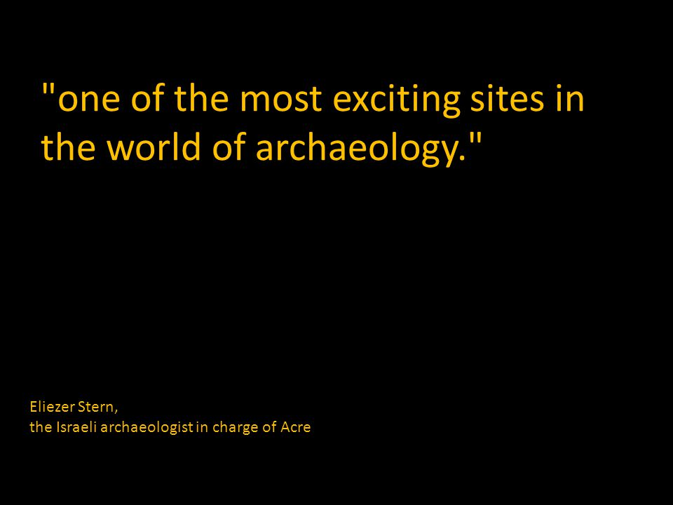 one of the most exciting sites in the world of archaeology. Eliezer Stern, the Israeli archaeologist in charge of Acre