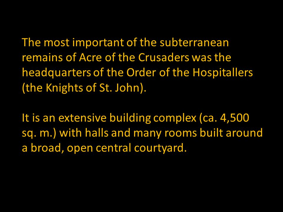 The most important of the subterranean remains of Acre of the Crusaders was the headquarters of the Order of the Hospitallers (the Knights of St.