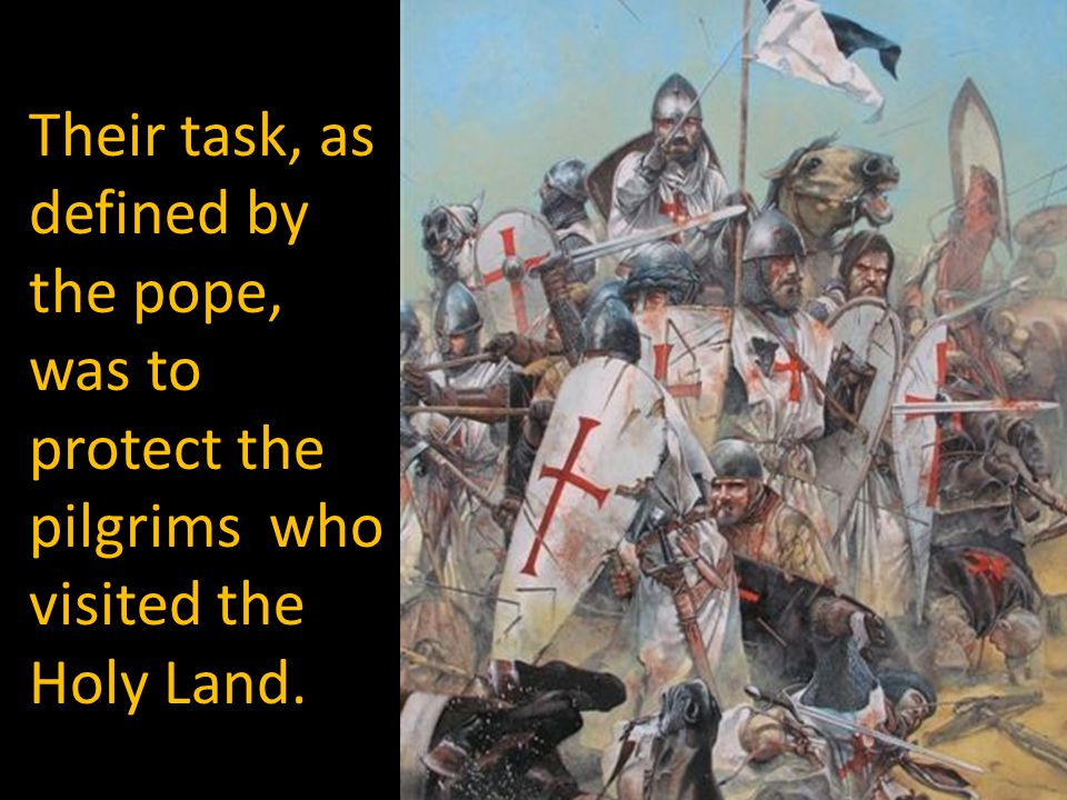 Their task, as defined by the pope, was to protect the pilgrims who visited the Holy Land.