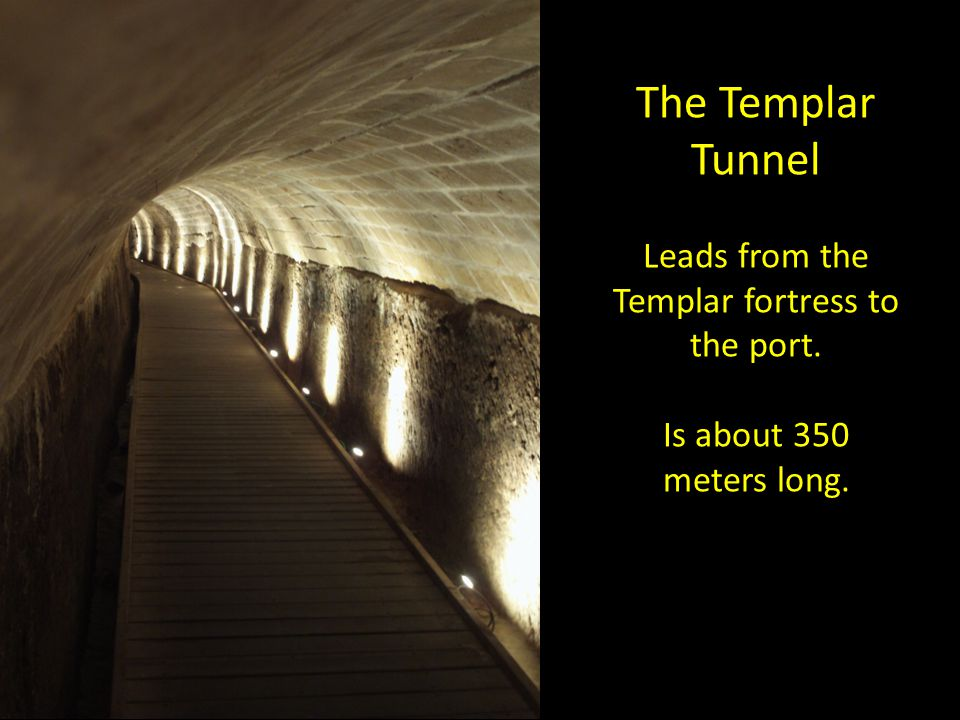 The Templar Tunnel Leads from the Templar fortress to the port. Is about 350 meters long.