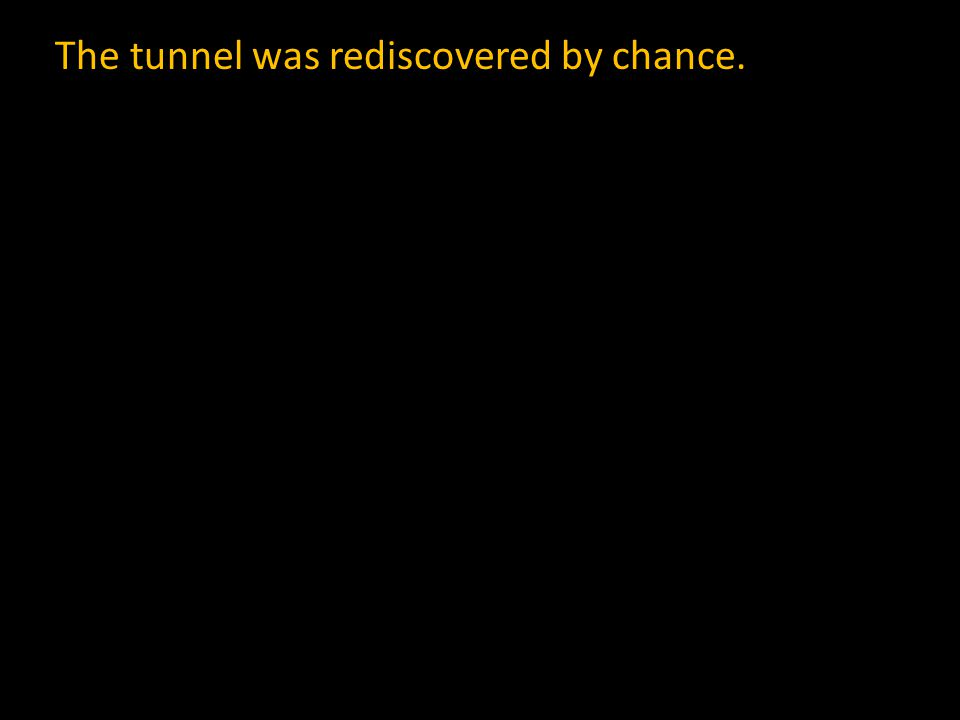 The tunnel was rediscovered by chance.