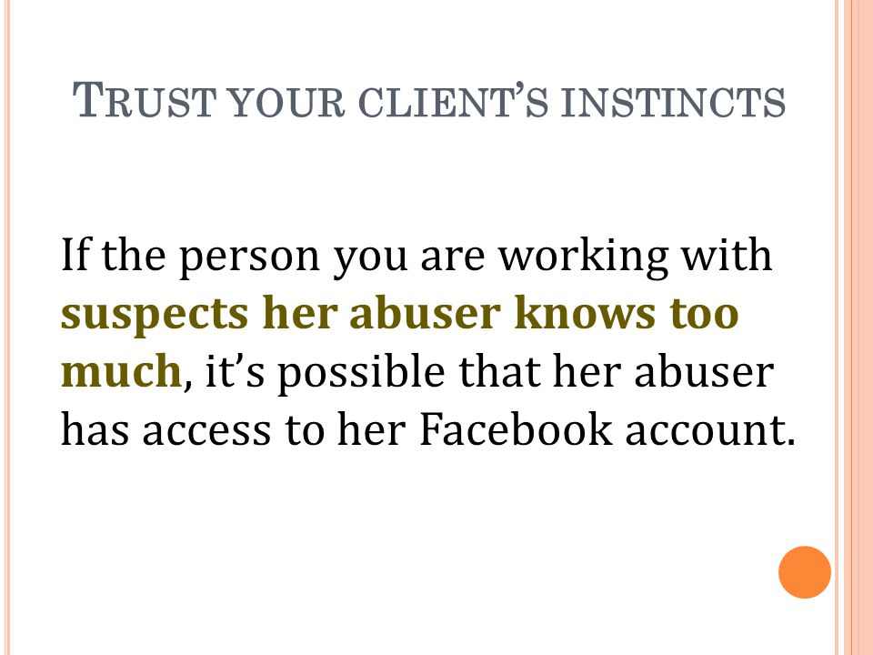 T RUST YOUR CLIENT S INSTINCTS If the person you are working with suspects her abuser knows too much, its possible that her abuser has access to her Facebook account.