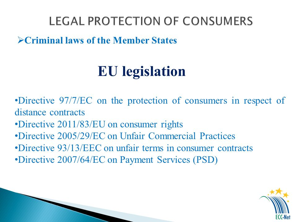 Criminal laws of the Member States EU legislation Directive 97/7/EC on the protection of consumers in respect of distance contracts Directive 2011/83/EU on consumer rights Directive 2005/29/EC on Unfair Commercial Practices Directive 93/13/EEC on unfair terms in consumer contracts Directive 2007/64/EC on Payment Services (PSD)