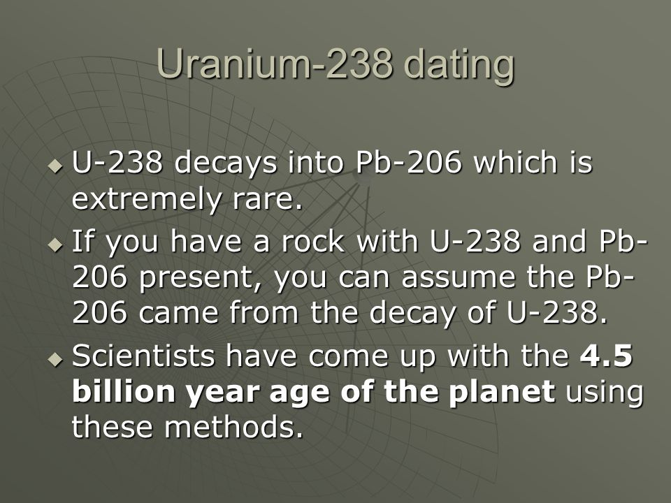 Uranium-238 dating U-238 decays into Pb-206 which is extremely rare. U-238 decays into Pb-206 which is extremely rare. If you have a rock with U-238 a