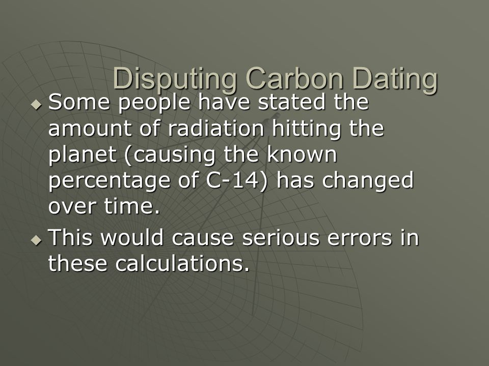Disputing Carbon Dating Some people have stated the amount of radiation hitting the planet (causing the known percentage of C-14) has changed over tim