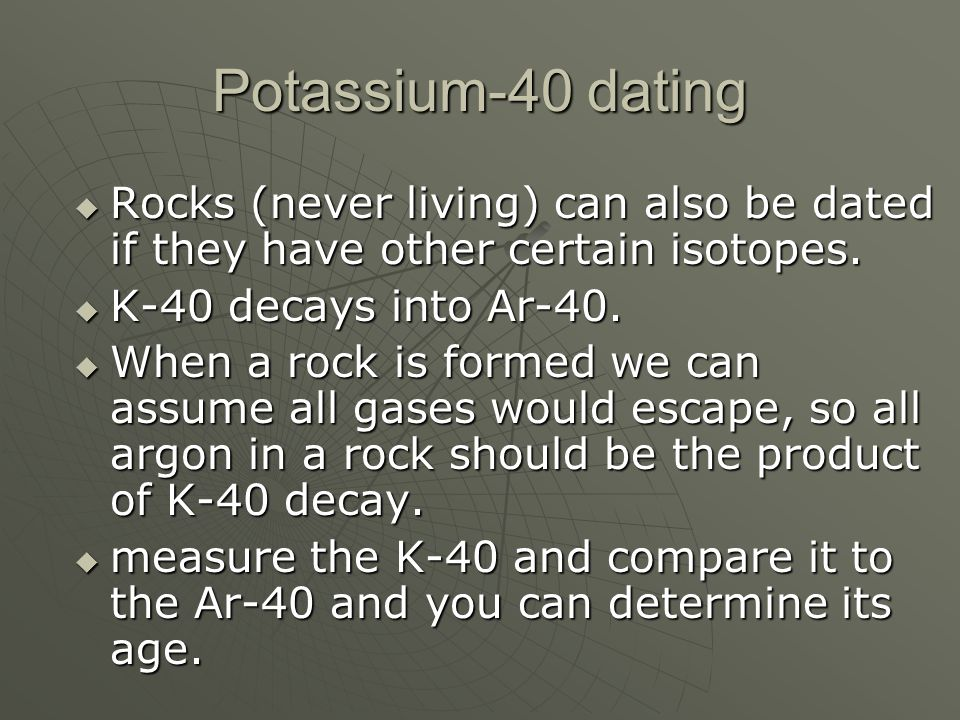 Potassium-40 dating Rocks (never living) can also be dated if they have other certain isotopes. Rocks (never living) can also be dated if they have ot