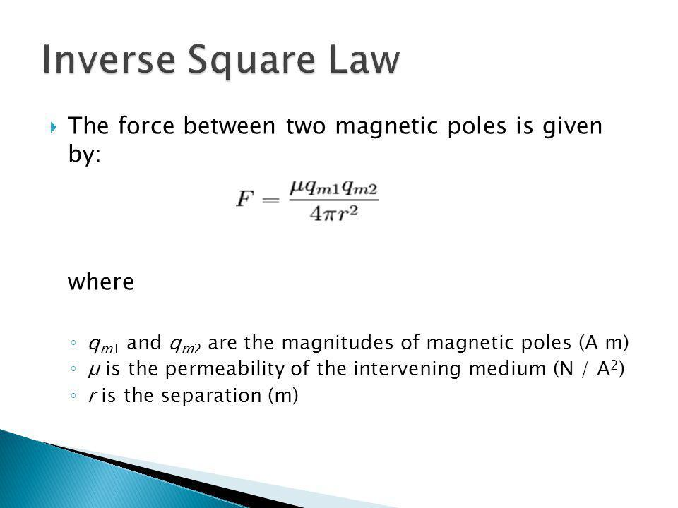 The force between two magnetic poles is given by: where q m1 and q m2 are the magnitudes of magnetic poles (A m) μ is the permeability of the interven