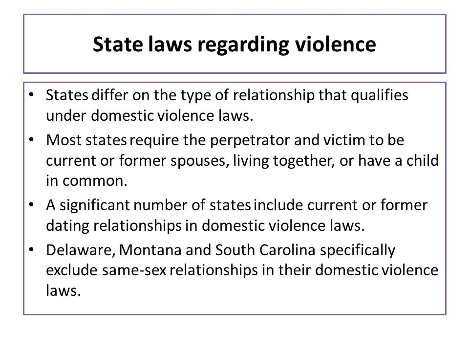 State laws regarding violence States differ on the type of relationship that qualifies under domestic violence laws. Most states require the perpetrat