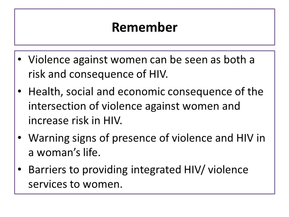 Remember Violence against women can be seen as both a risk and consequence of HIV. Health, social and economic consequence of the intersection of viol