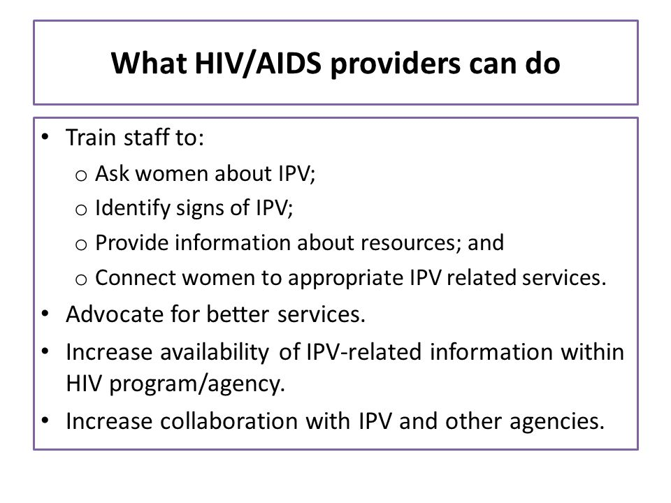 What HIV/AIDS providers can do Train staff to: o Ask women about IPV; o Identify signs of IPV; o Provide information about resources; and o Connect wo