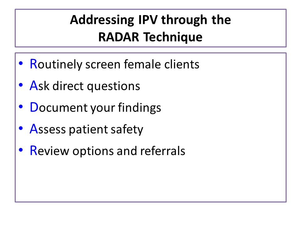 Addressing IPV through the RADAR Technique R outinely screen female clients A sk direct questions D ocument your findings A ssess patient safety R evi