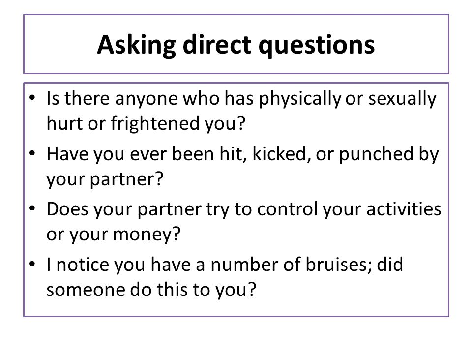 Asking direct questions Is there anyone who has physically or sexually hurt or frightened you? Have you ever been hit, kicked, or punched by your part