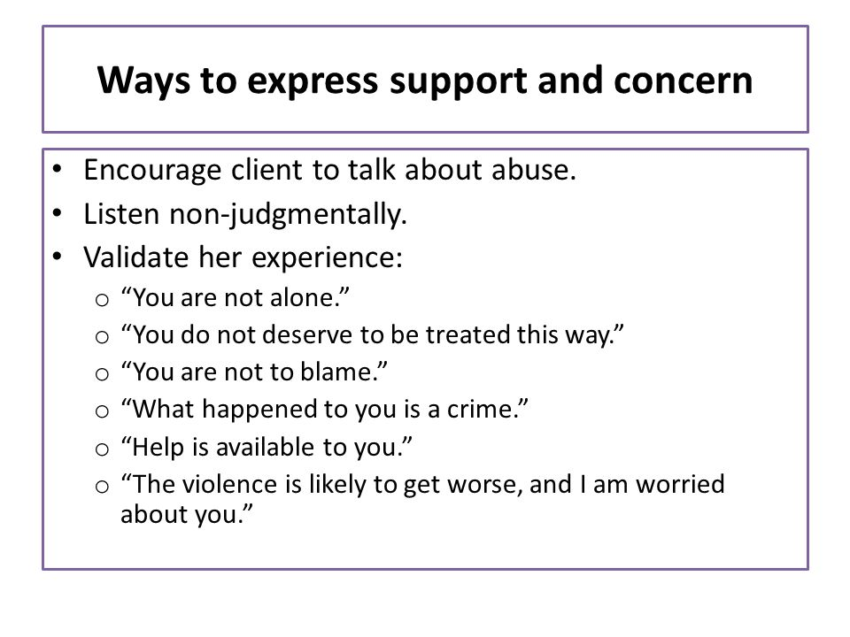 Ways to express support and concern Encourage client to talk about abuse. Listen non-judgmentally. Validate her experience: o You are not alone. o You
