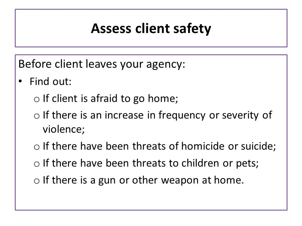 Assess client safety Before client leaves your agency: Find out: o If client is afraid to go home; o If there is an increase in frequency or severity