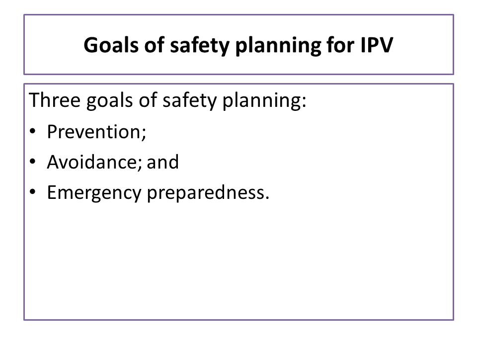 Goals of safety planning for IPV Three goals of safety planning: Prevention; Avoidance; and Emergency preparedness.