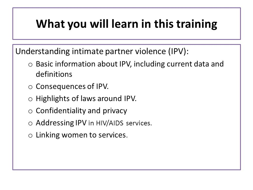 What you will learn in this training Understanding intimate partner violence (IPV): o Basic information about IPV, including current data and definiti