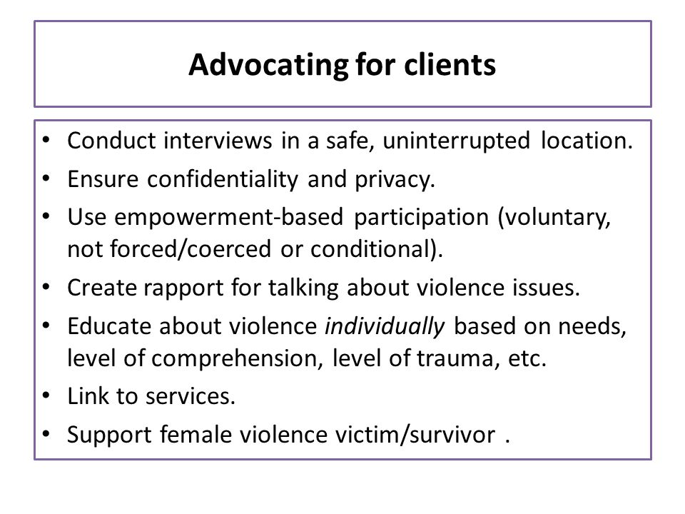 Advocating for clients Conduct interviews in a safe, uninterrupted location. Ensure confidentiality and privacy. Use empowerment-based participation (