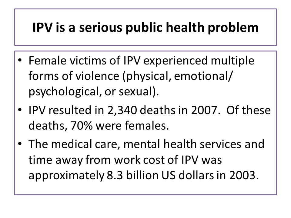 IPV is a serious public health problem Female victims of IPV experienced multiple forms of violence (physical, emotional/ psychological, or sexual). I