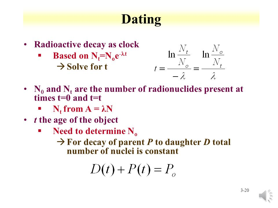 3-19 Environmental radionuclides and dating Primordial nuclides that have survived since time elements were formed §t 1/2 >1E9 a §Decay products of these long lived nuclides à 40 K, 87 Rb, 238 U, 235 U, 232 Th shorter lived nuclides formed continuously by interaction of comic rays with matter § 3 H, 14 C, 7 Be à 14 N(n, 1 H ) 14 C (slow n) à 14 N(n, 3 H ) 12 C (fast n) anthropogenic nuclides introduced into the environment by activities of man §Actinides and fission products § 14 C and 3 H