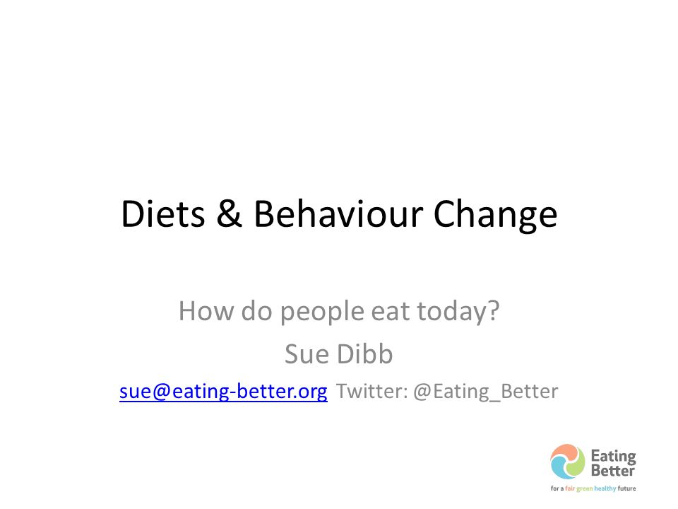 Diets & Behaviour Change How do people eat today? Sue Dibb sue@eating-better.orgsue@eating-better.org Twitter: @Eating_Better