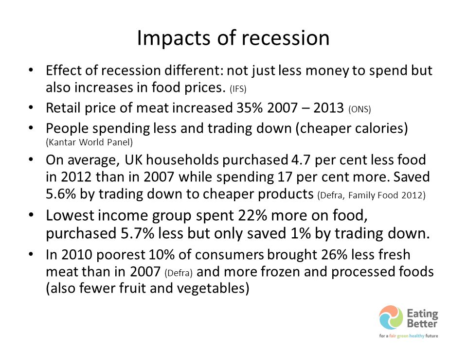 Impacts of recession Effect of recession different: not just less money to spend but also increases in food prices. (IFS) Retail price of meat increas