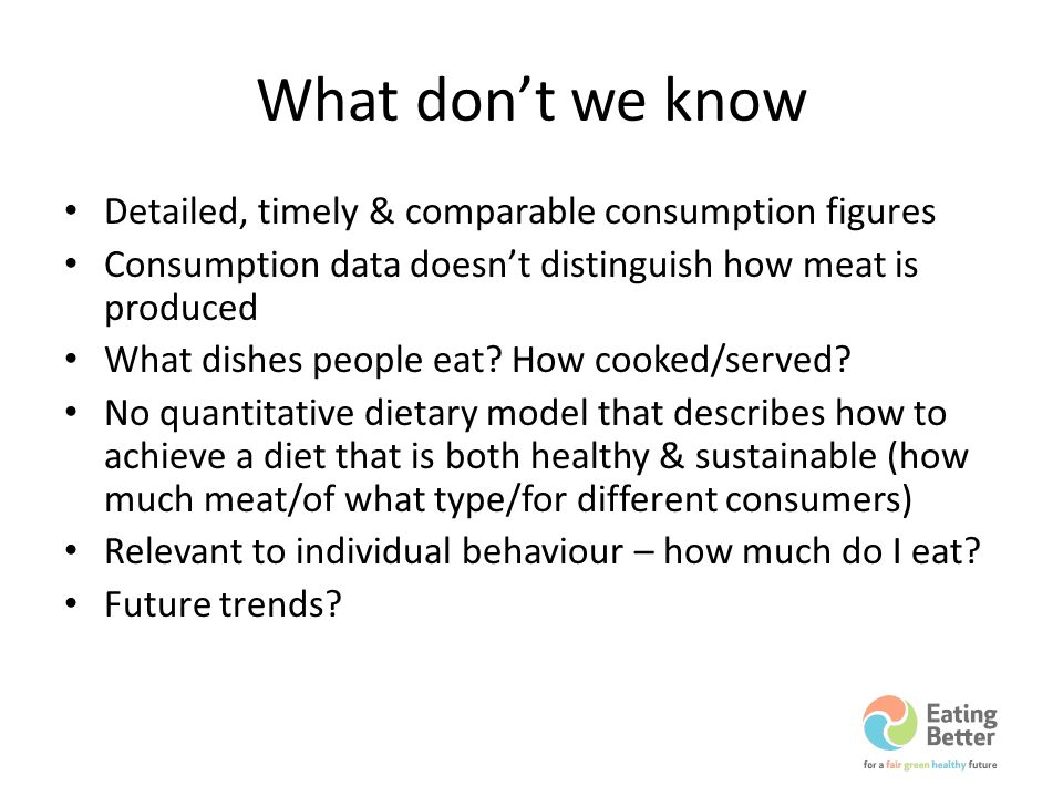 What dont we know Detailed, timely & comparable consumption figures Consumption data doesnt distinguish how meat is produced What dishes people eat.