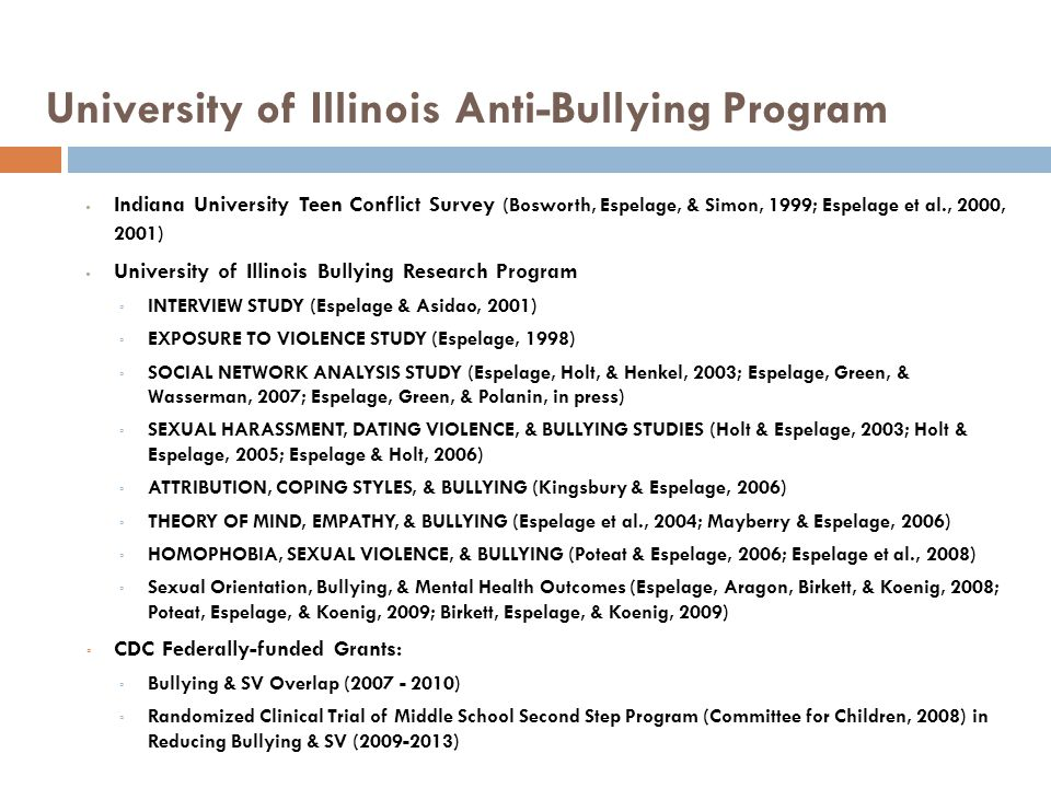 University of Illinois Anti-Bullying Program Indiana University Teen Conflict Survey (Bosworth, Espelage, & Simon, 1999; Espelage et al., 2000, 2001) University of Illinois Bullying Research Program INTERVIEW STUDY (Espelage & Asidao, 2001) EXPOSURE TO VIOLENCE STUDY (Espelage, 1998) SOCIAL NETWORK ANALYSIS STUDY (Espelage, Holt, & Henkel, 2003; Espelage, Green, & Wasserman, 2007; Espelage, Green, & Polanin, in press) SEXUAL HARASSMENT, DATING VIOLENCE, & BULLYING STUDIES (Holt & Espelage, 2003; Holt & Espelage, 2005; Espelage & Holt, 2006) ATTRIBUTION, COPING STYLES, & BULLYING (Kingsbury & Espelage, 2006) THEORY OF MIND, EMPATHY, & BULLYING (Espelage et al., 2004; Mayberry & Espelage, 2006) HOMOPHOBIA, SEXUAL VIOLENCE, & BULLYING (Poteat & Espelage, 2006; Espelage et al., 2008) Sexual Orientation, Bullying, & Mental Health Outcomes (Espelage, Aragon, Birkett, & Koenig, 2008; Poteat, Espelage, & Koenig, 2009; Birkett, Espelage, & Koenig, 2009) CDC Federally-funded Grants: Bullying & SV Overlap (2007 - 2010) Randomized Clinical Trial of Middle School Second Step Program (Committee for Children, 2008) in Reducing Bullying & SV (2009-2013)