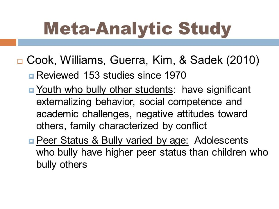 Cook, Williams, Guerra, Kim, & Sadek (2010) Reviewed 153 studies since 1970 Youth who bully other students: have significant externalizing behavior, social competence and academic challenges, negative attitudes toward others, family characterized by conflict Peer Status & Bully varied by age: Adolescents who bully have higher peer status than children who bully others Meta-Analytic Study