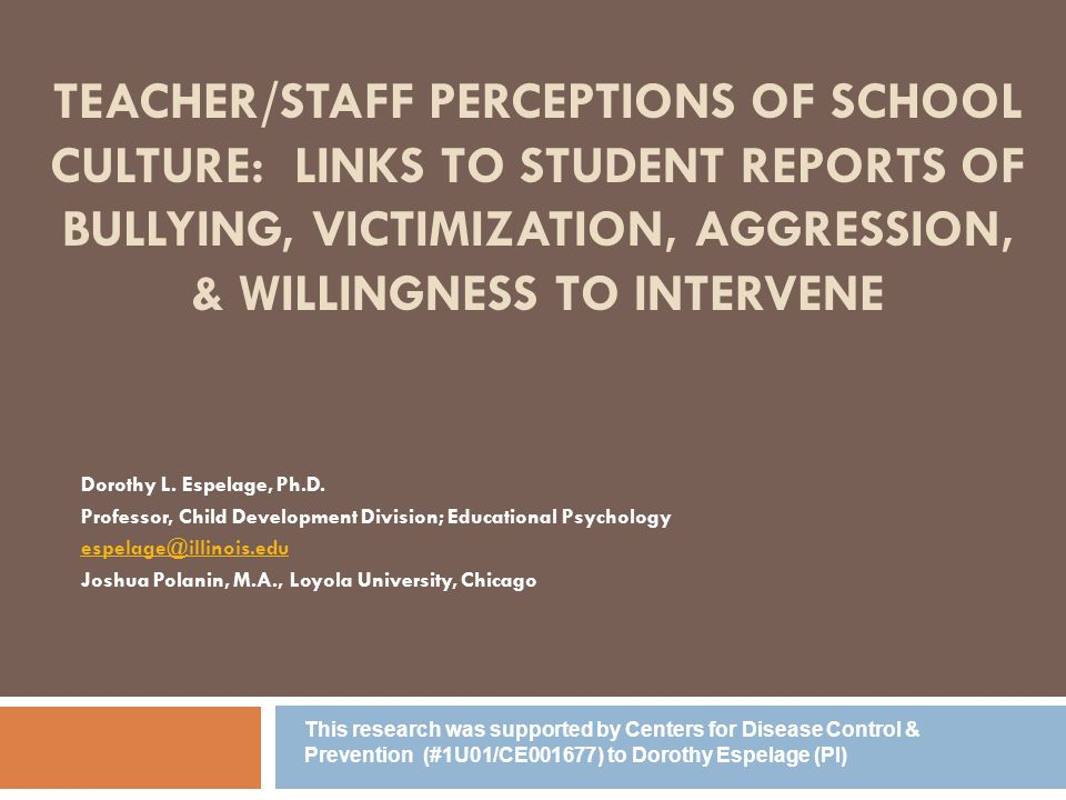 TEACHER/STAFF PERCEPTIONS OF SCHOOL CULTURE: LINKS TO STUDENT REPORTS OF BULLYING, VICTIMIZATION, AGGRESSION, & WILLINGNESS TO INTERVENE Dorothy L.