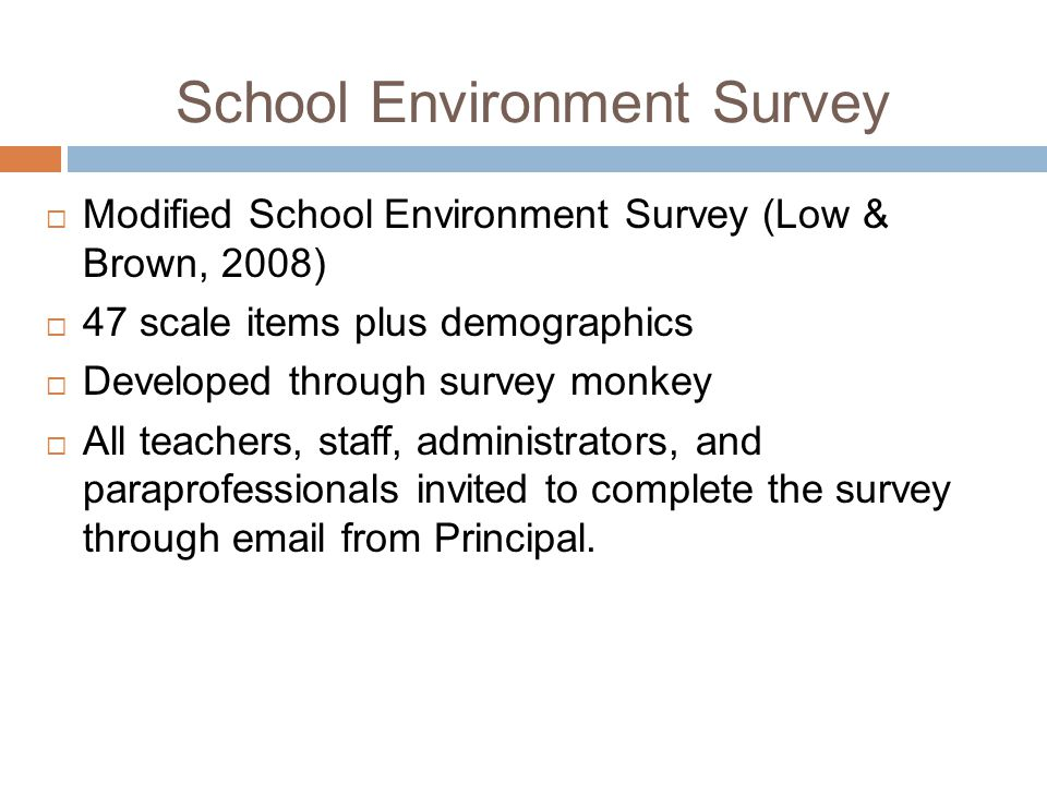 School Environment Survey Modified School Environment Survey (Low & Brown, 2008) 47 scale items plus demographics Developed through survey monkey All teachers, staff, administrators, and paraprofessionals invited to complete the survey through email from Principal.