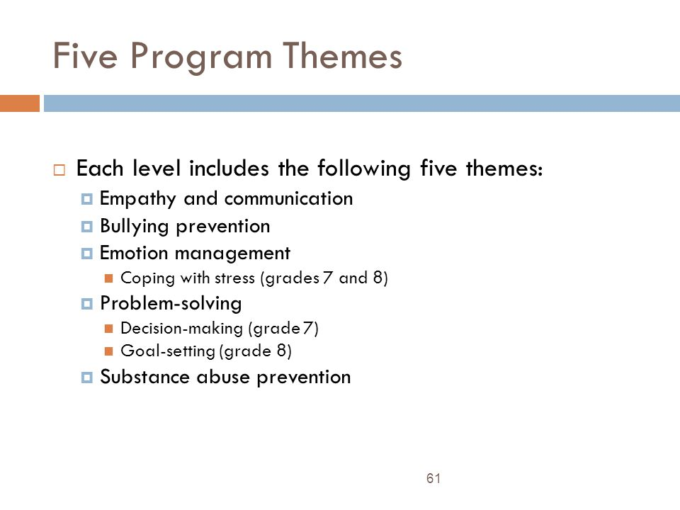 Five Program Themes 61 Each level includes the following five themes: Empathy and communication Bullying prevention Emotion management Coping with stress (grades 7 and 8) Problem-solving Decision-making (grade 7) Goal-setting (grade 8) Substance abuse prevention