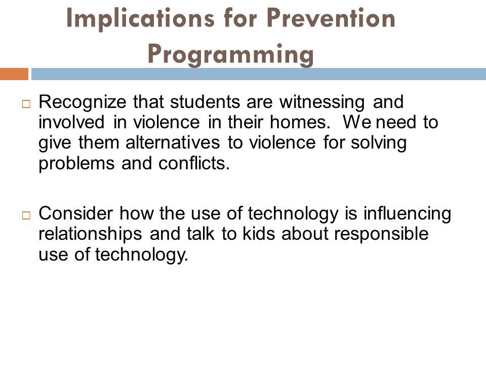 Implications for Prevention Programming Recognize that students are witnessing and involved in violence in their homes.