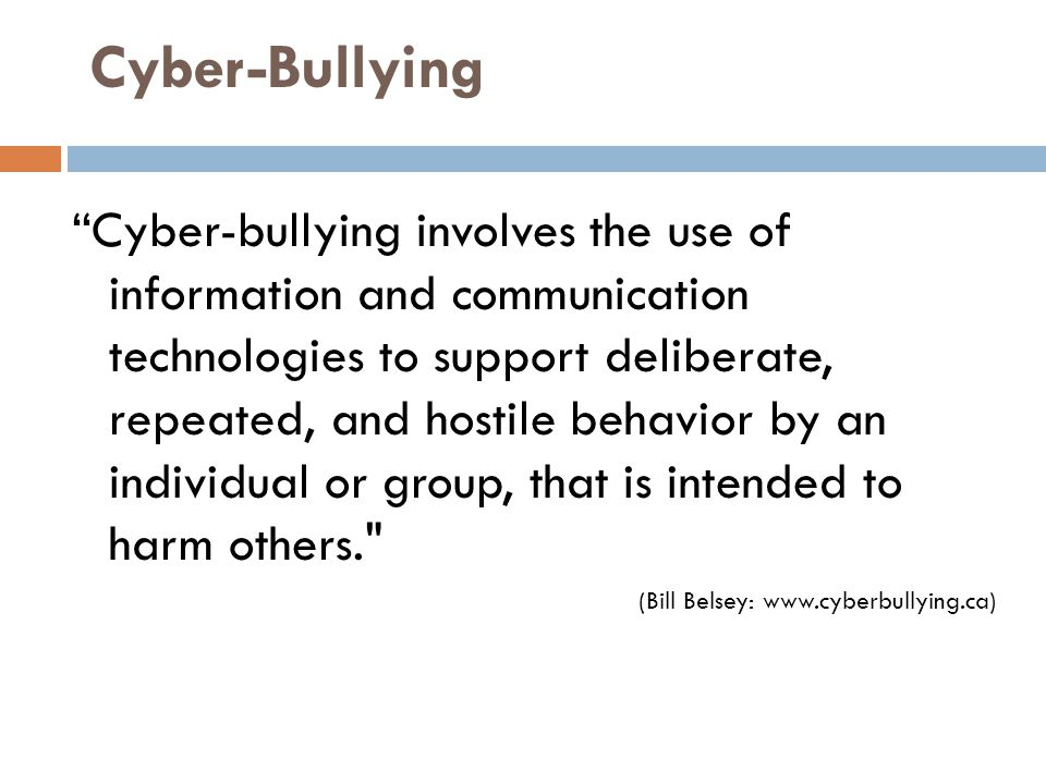 Cyber-Bullying Cyber-bullying involves the use of information and communication technologies to support deliberate, repeated, and hostile behavior by an individual or group, that is intended to harm others. (Bill Belsey: www.cyberbullying.ca)