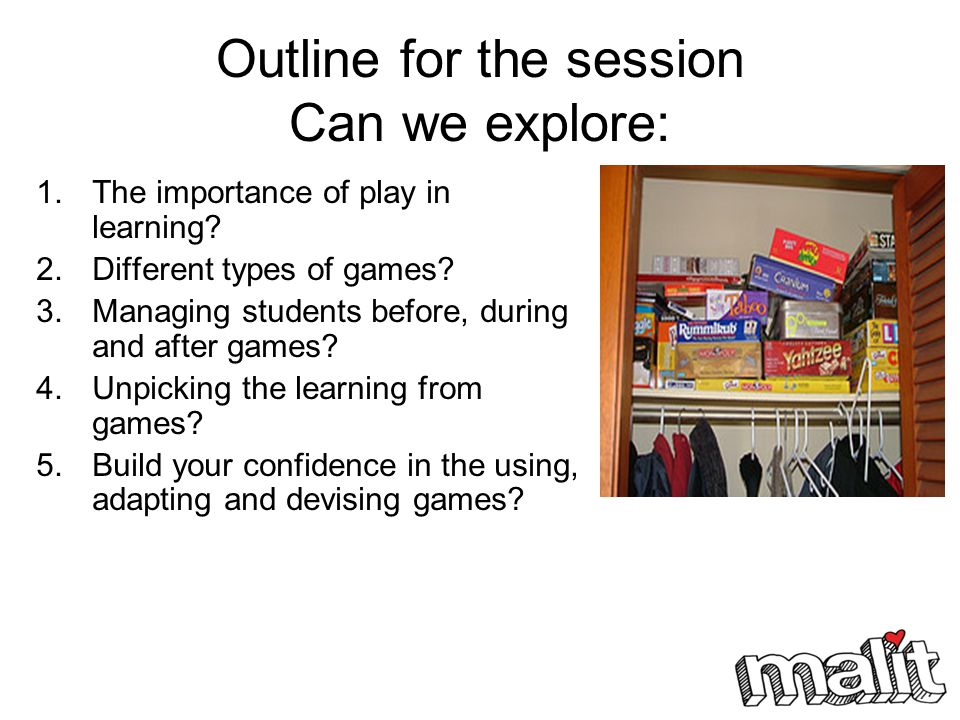 Outline for the session Can we explore: 1.The importance of play in learning? 2.Different types of games? 3.Managing students before, during and after