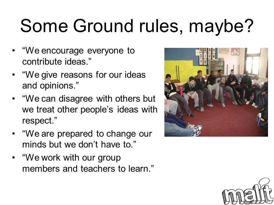 Some Ground rules, maybe? We encourage everyone to contribute ideas. We give reasons for our ideas and opinions. We can disagree with others but we tr