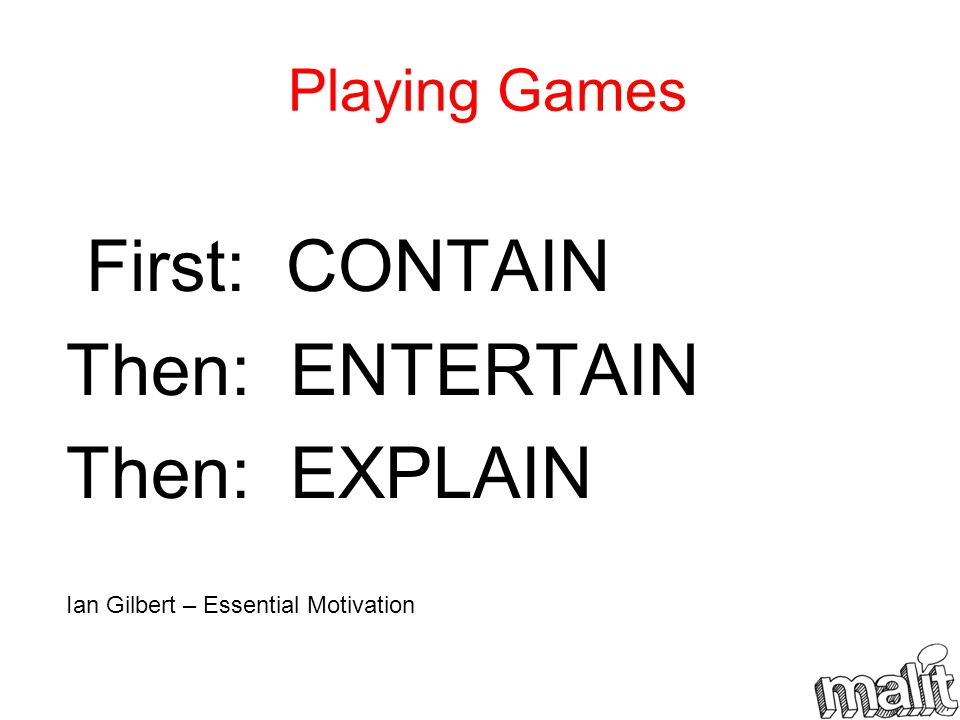 Playing Games First: CONTAIN Then: ENTERTAIN Then: EXPLAIN Ian Gilbert – Essential Motivation