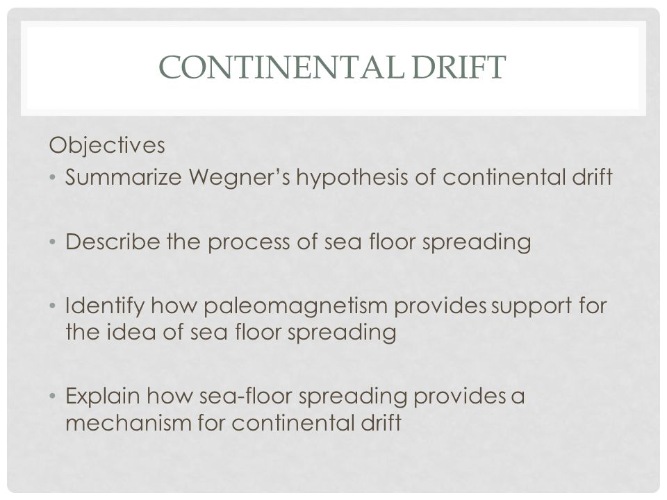 CONTINENTAL DRIFT Objectives Summarize Wegners hypothesis of continental drift Describe the process of sea floor spreading Identify how paleomagnetism provides support for the idea of sea floor spreading Explain how sea-floor spreading provides a mechanism for continental drift